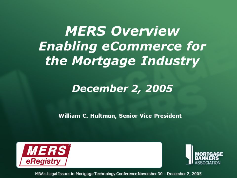 MBA s Legal Issues in Mortgage Technology Conference November 30 – December 2, 2005 MERS Overview Enabling eCommerce for the Mortgage Industry December 2, 2005 William C.