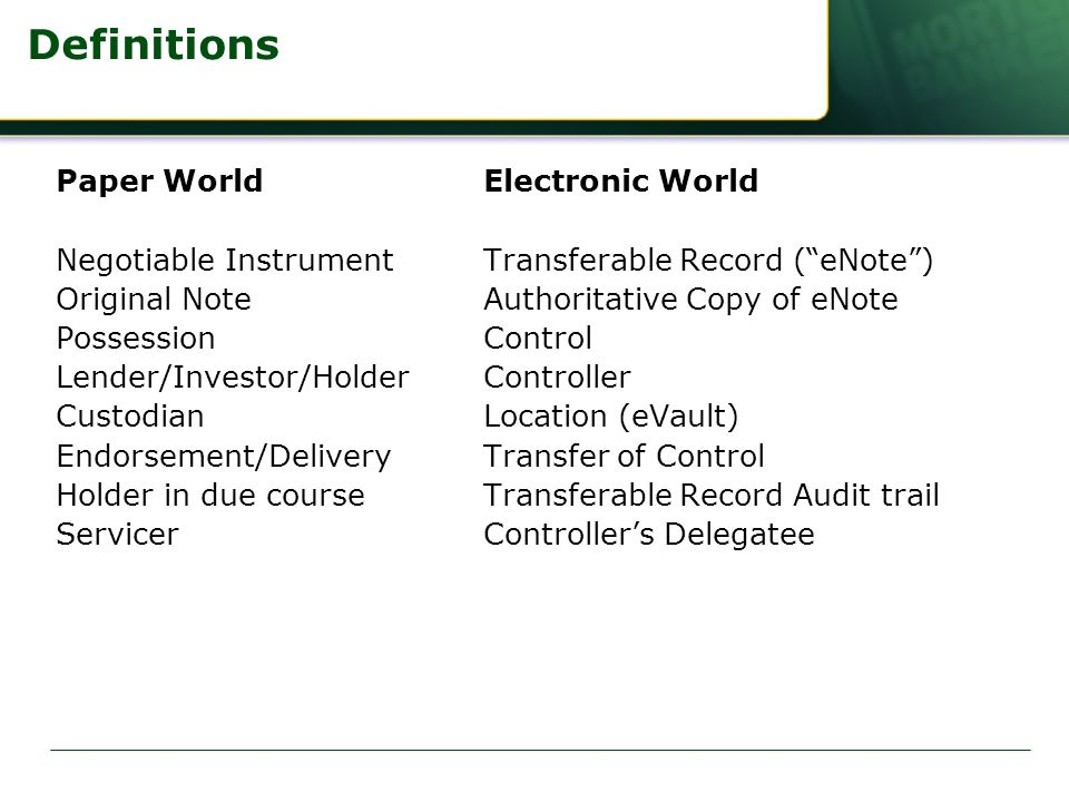 Definitions Paper WorldElectronic World Negotiable InstrumentTransferable Record ( eNote ) Original Note Authoritative Copy of eNote PossessionControl Lender/Investor/HolderController CustodianLocation (eVault) Endorsement/DeliveryTransfer of Control Holder in due courseTransferable Record Audit trail ServicerController's Delegatee