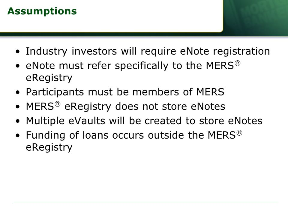 Assumptions Industry investors will require eNote registration eNote must refer specifically to the MERS ® eRegistry Participants must be members of MERS MERS ® eRegistry does not store eNotes Multiple eVaults will be created to store eNotes Funding of loans occurs outside the MERS ® eRegistry