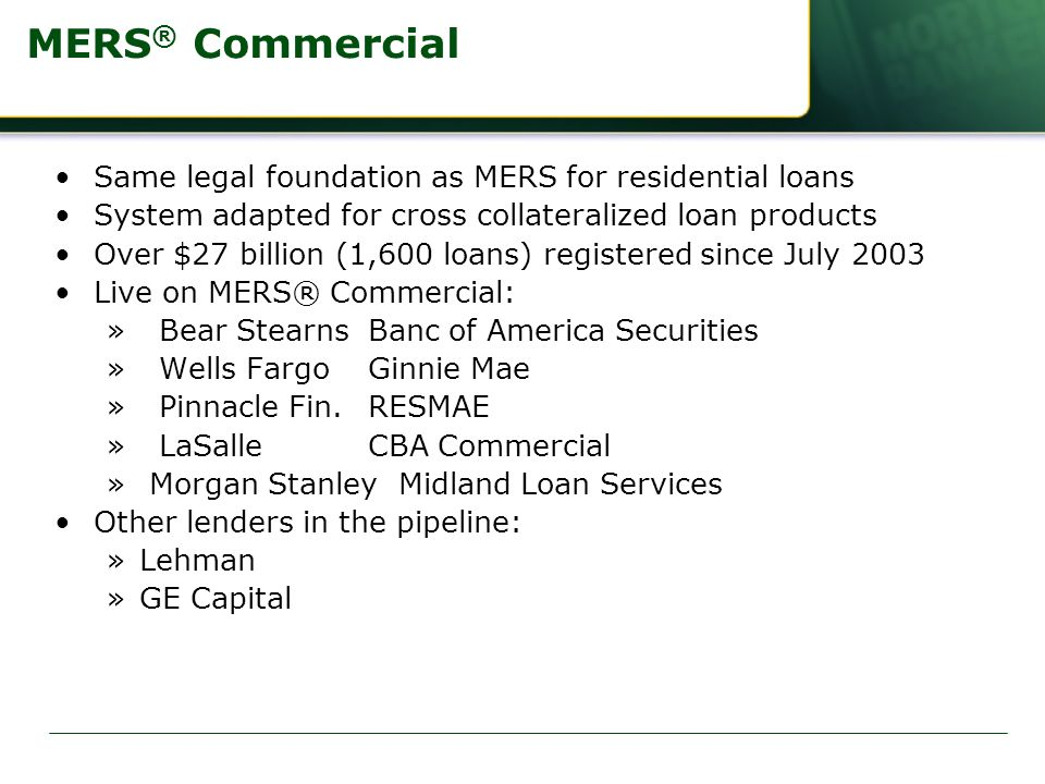 MERS ® Commercial Same legal foundation as MERS for residential loans System adapted for cross collateralized loan products Over $27 billion (1,600 loans) registered since July 2003 Live on MERS® Commercial: »Bear StearnsBanc of America Securities »Wells FargoGinnie Mae »Pinnacle Fin.RESMAE »LaSalleCBA Commercial » Morgan Stanley Midland Loan Services Other lenders in the pipeline: »Lehman »GE Capital