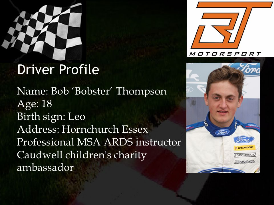 Driver Profile Name: Bob 'Bobster' Thompson Age: 18 Birth sign: Leo Address: Hornchurch Essex Professional MSA ARDS instructor Caudwell children s charity ambassador