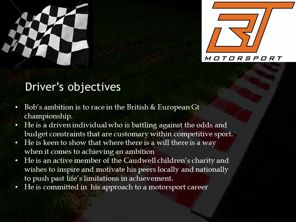 Driver's objectives Bob's ambition is to race in the British & European Gt championship.