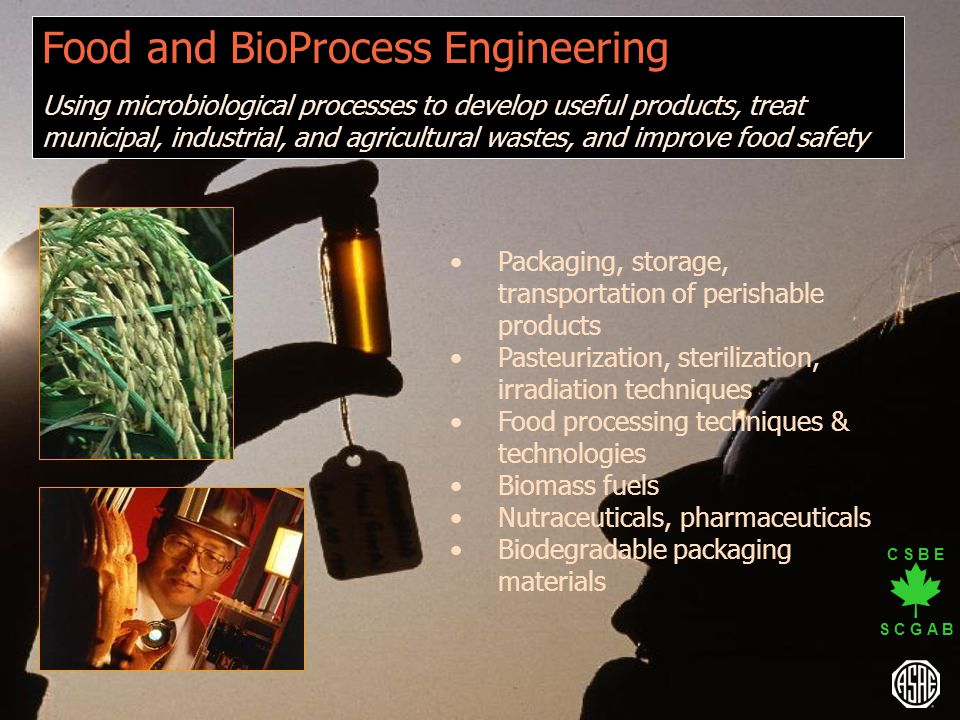 C S B E S C G A B Food and BioProcess Engineering Using microbiological processes to develop useful products, treat municipal, industrial, and agricul