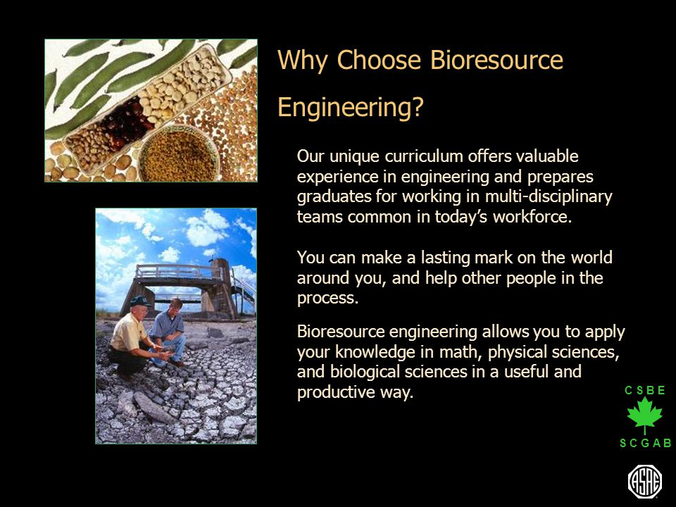 C S B E S C G A B Bioresource engineering allows you to apply your knowledge in math, physical sciences, and biological sciences in a useful and produ