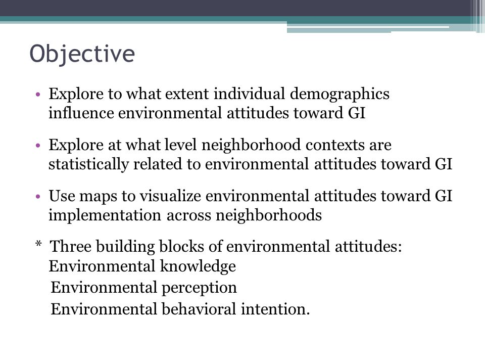 Explore to what extent individual demographics influence environmental attitudes toward GI Explore at what level neighborhood contexts are statistically related to environmental attitudes toward GI Use maps to visualize environmental attitudes toward GI implementation across neighborhoods * Three building blocks of environmental attitudes: Environmental knowledge Environmental perception Environmental behavioral intention.