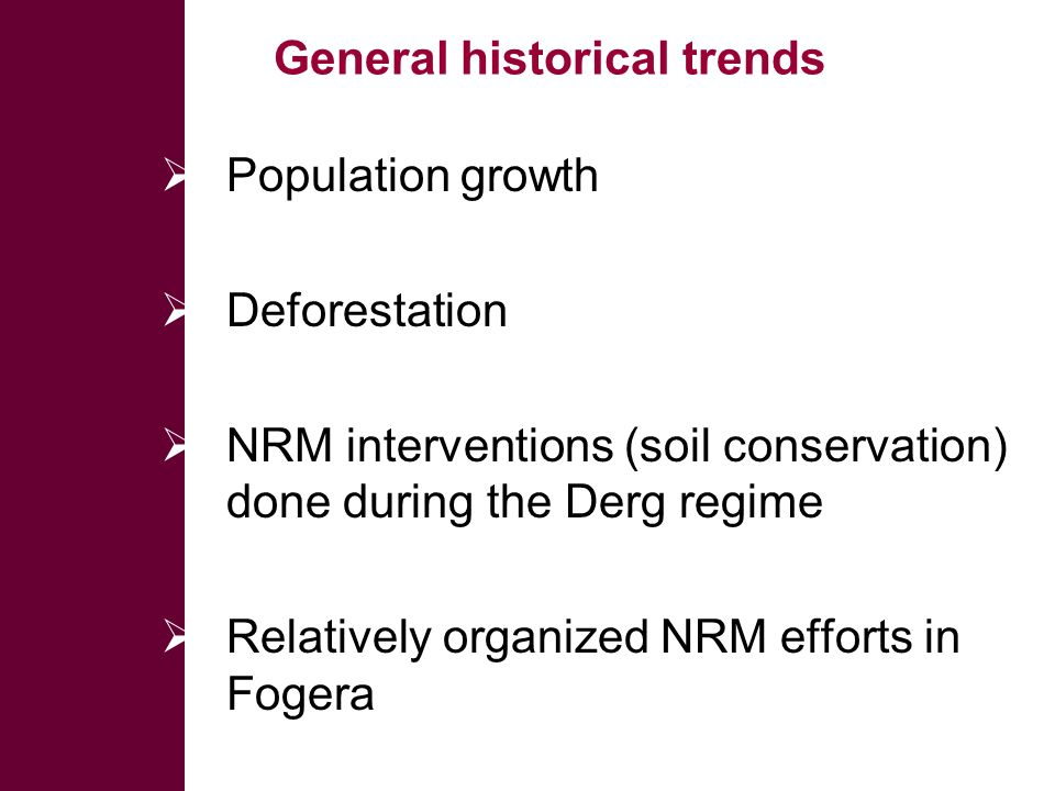 General historical trends  Population growth  Deforestation  NRM interventions (soil conservation) done during the Derg regime  Relatively organized NRM efforts in Fogera