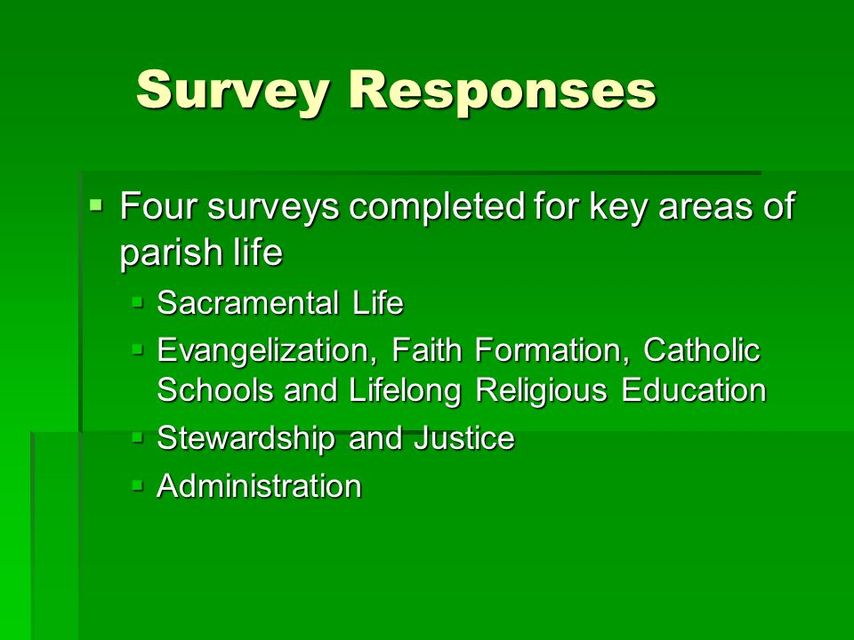 Survey Responses  Four surveys completed for key areas of parish life  Sacramental Life  Evangelization, Faith Formation, Catholic Schools and Life