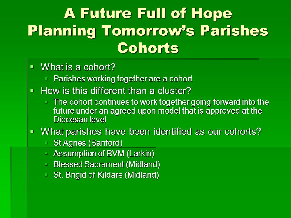 A Future Full of Hope Planning Tomorrow's Parishes Cohorts  What is a cohort?  Parishes working together are a cohort  How is this different than a