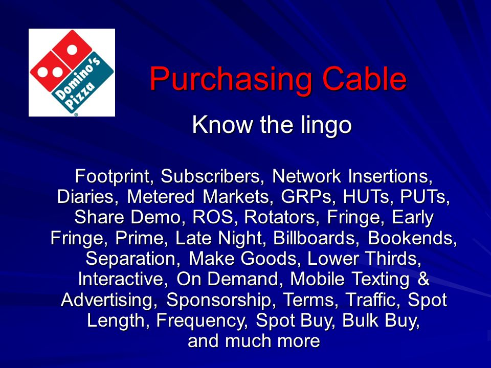 Purchasing Cable Know the lingo Footprint, Subscribers, Network Insertions, Diaries, Metered Markets, GRPs, HUTs, PUTs, Share Demo, ROS, Rotators, Fringe, Early Fringe, Prime, Late Night, Billboards, Bookends, Separation, Make Goods, Lower Thirds, Interactive, On Demand, Mobile Texting & Advertising, Sponsorship, Terms, Traffic, Spot Length, Frequency, Spot Buy, Bulk Buy, and much more