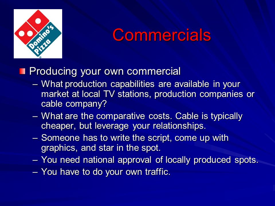 Commercials Producing your own commercial –What production capabilities are available in your market at local TV stations, production companies or cab