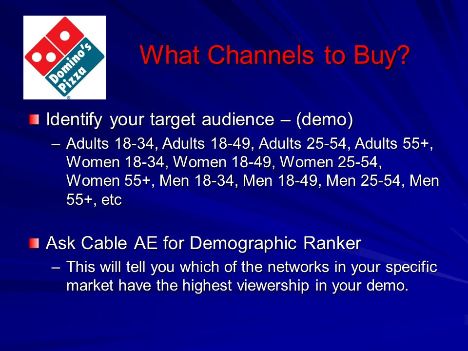 What Channels to Buy? Identify your target audience – (demo) –Adults 18-34, Adults 18-49, Adults 25-54, Adults 55+, Women 18-34, Women 18-49, Women 25