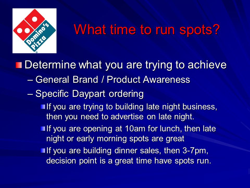 What time to run spots? Determine what you are trying to achieve –General Brand / Product Awareness –Specific Daypart ordering If you are trying to bu