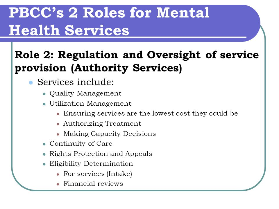 PBCC's 2 Roles for Mental Health Services Role 2: Regulation and Oversight of service provision (Authority Services) Services include: Quality Management Utilization Management Ensuring services are the lowest cost they could be Authorizing Treatment Making Capacity Decisions Continuity of Care Rights Protection and Appeals Eligibility Determination For services (Intake) Financial reviews