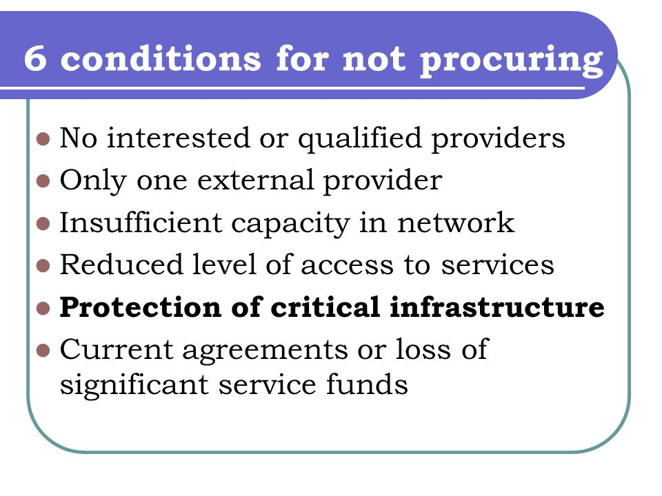 6 conditions for not procuring No interested or qualified providers Only one external provider Insufficient capacity in network Reduced level of access to services Protection of critical infrastructure Current agreements or loss of significant service funds