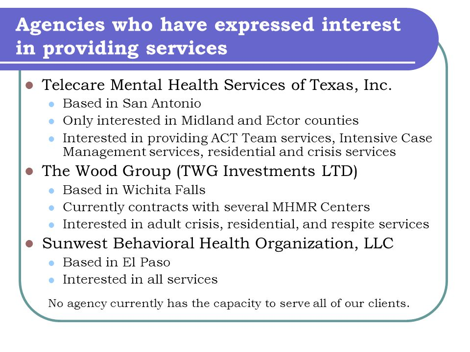 Agencies who have expressed interest in providing services Telecare Mental Health Services of Texas, Inc.