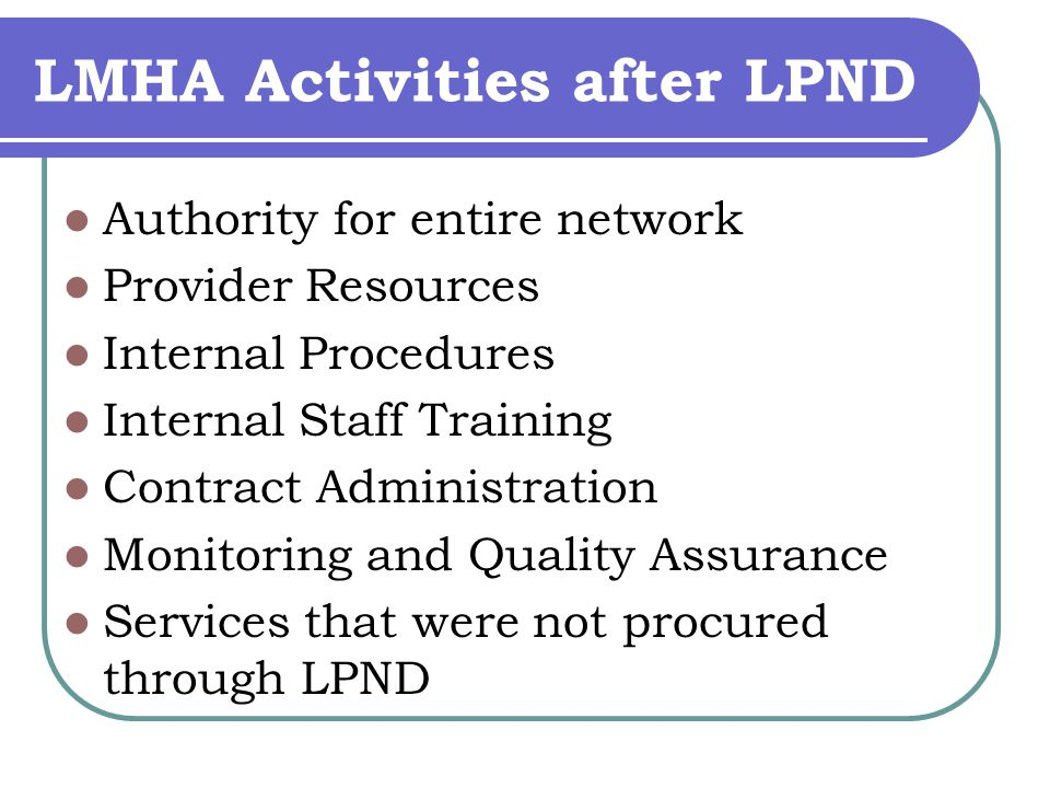LMHA Activities after LPND Authority for entire network Provider Resources Internal Procedures Internal Staff Training Contract Administration Monitoring and Quality Assurance Services that were not procured through LPND