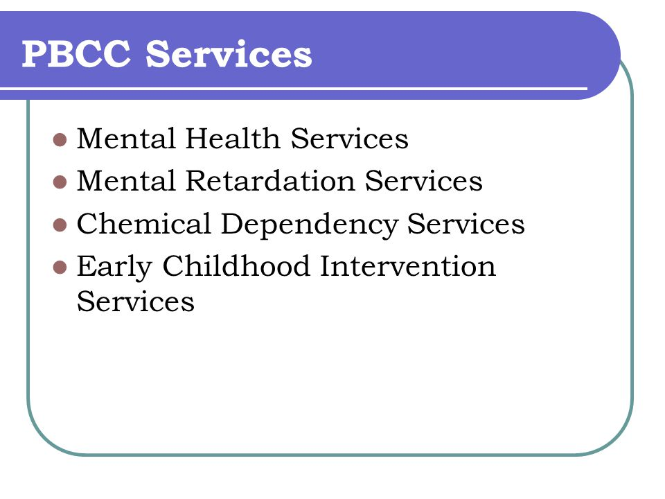 PBCC Services Mental Health Services Mental Retardation Services Chemical Dependency Services Early Childhood Intervention Services