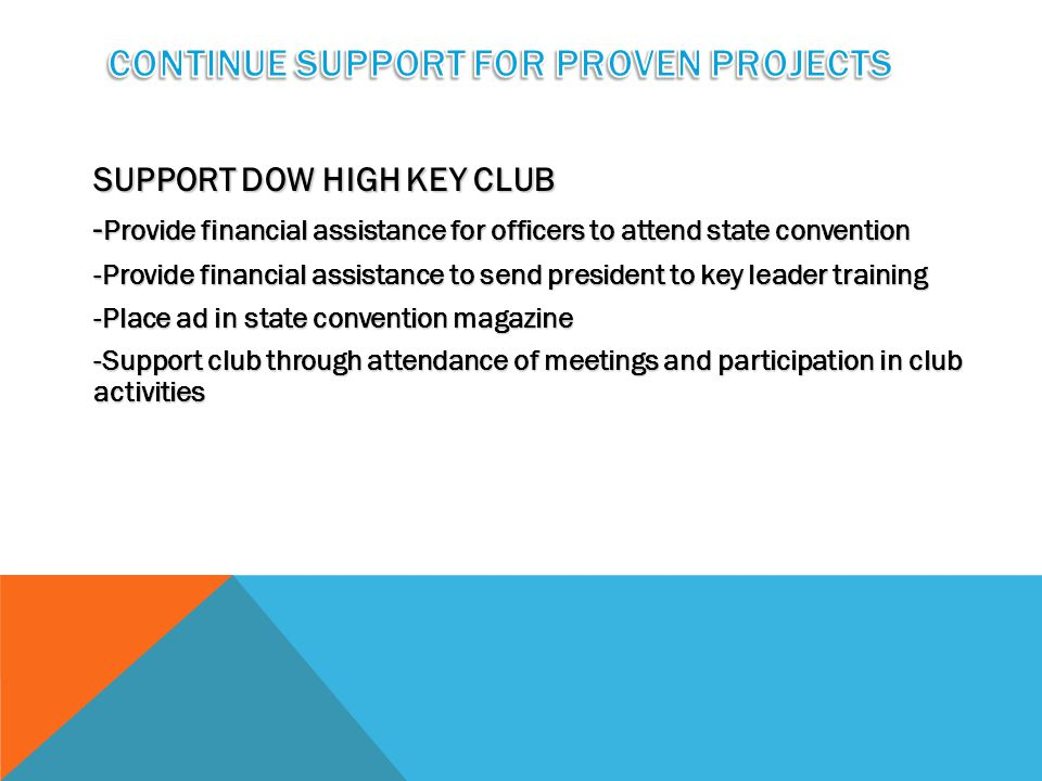 SUPPORT DOW HIGH KEY CLUB - Provide financial assistance for officers to attend state convention -Provide financial assistance to send president to key leader training -Place ad in state convention magazine -Support club through attendance of meetings and participation in club activities