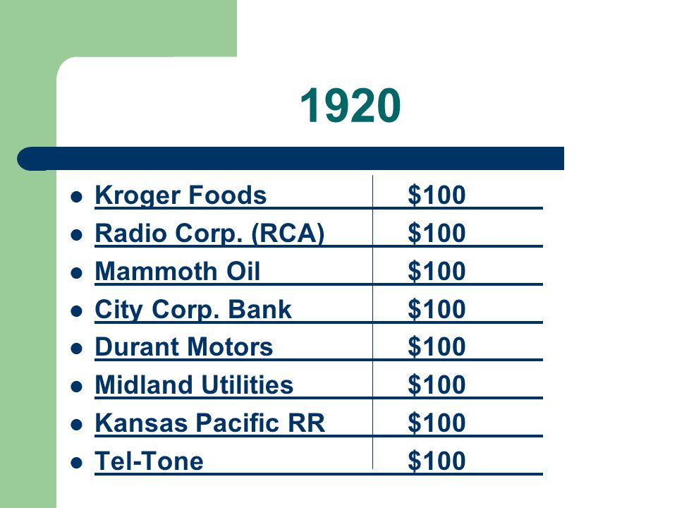 1920 Kroger Foods$100 Radio Corp. (RCA)$100 Mammoth Oil$100 City Corp. Bank$100 Durant Motors$100 Midland Utilities$100 Kansas Pacific RR$100 Tel-Tone