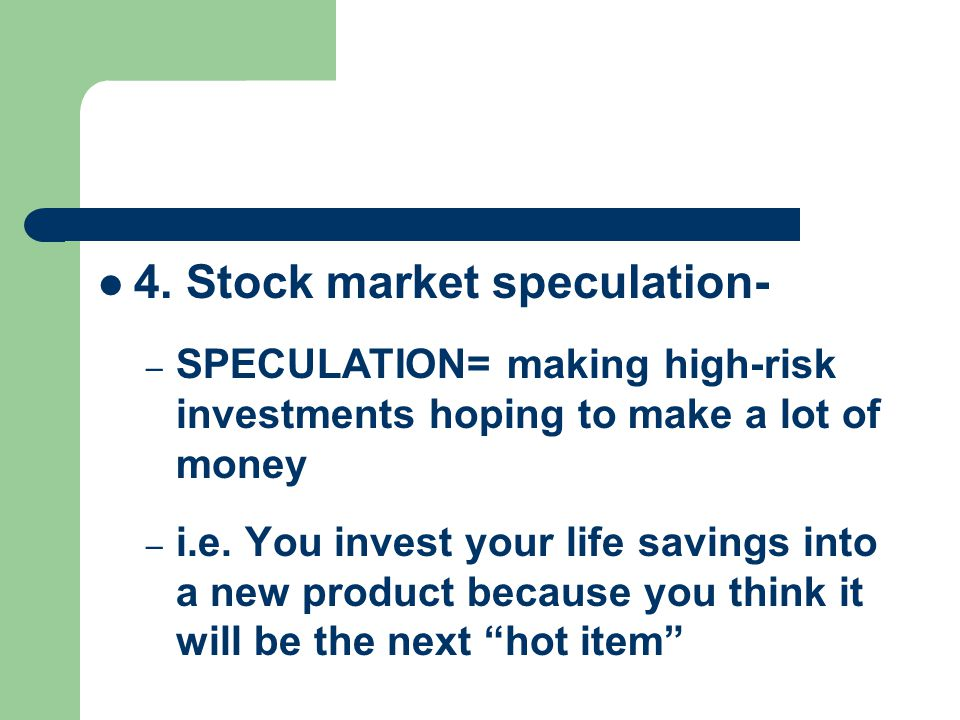 4. Stock market speculation- – SPECULATION= making high-risk investments hoping to make a lot of money – i.e. You invest your life savings into a new