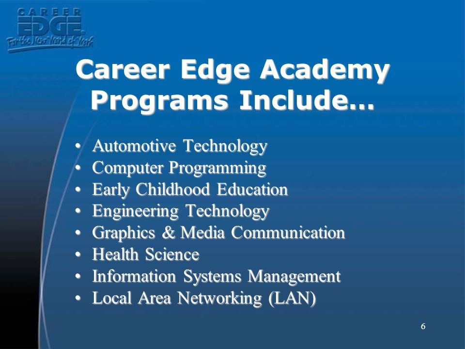 6 Career Edge Academy Programs Include… Automotive TechnologyAutomotive Technology Computer ProgrammingComputer Programming Early Childhood EducationE