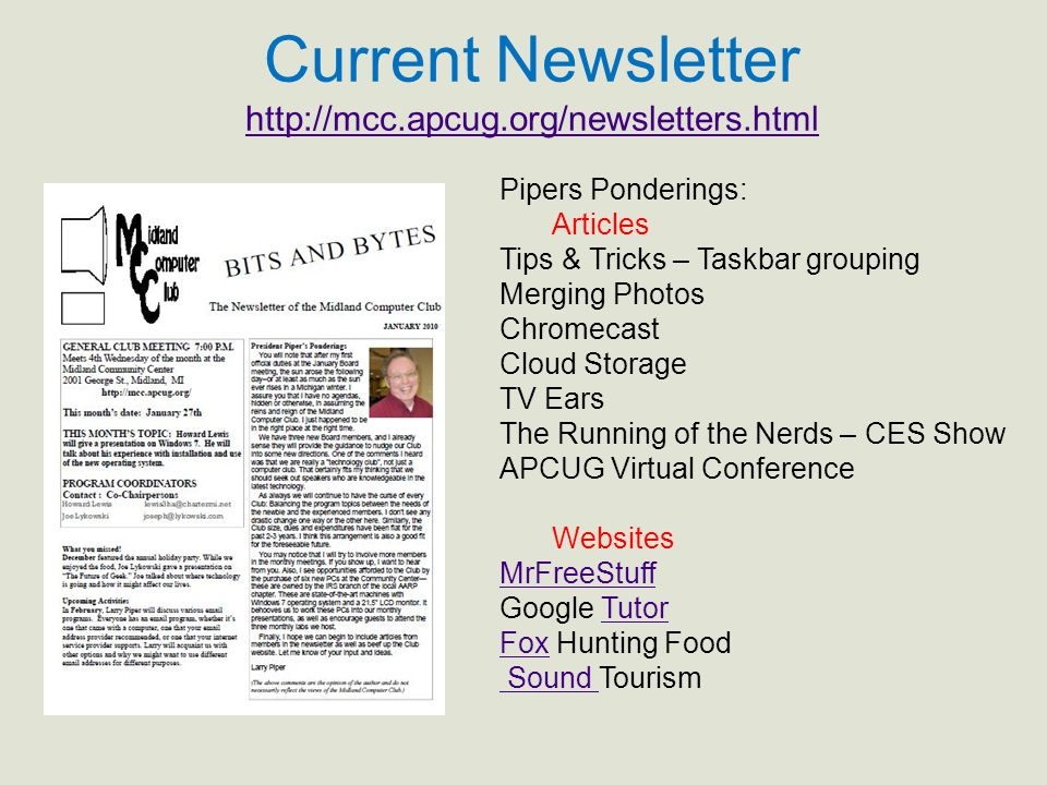 Current Newsletter http://mcc.apcug.org/newsletters.html http://mcc.apcug.org/newsletters.html Pipers Ponderings: Articles Tips & Tricks – Taskbar grouping Merging Photos Chromecast Cloud Storage TV Ears The Running of the Nerds – CES Show APCUG Virtual Conference Websites MrFreeStuff Google TutorTutor FoxFox Hunting Food Sound Sound Tourism