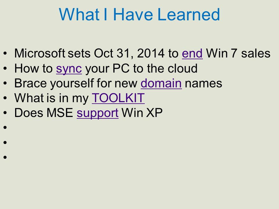 What I Have Learned Microsoft sets Oct 31, 2014 to end Win 7 salesend How to sync your PC to the cloudsync Brace yourself for new domain namesdomain What is in my TOOLKITTOOLKIT Does MSE support Win XPsupport
