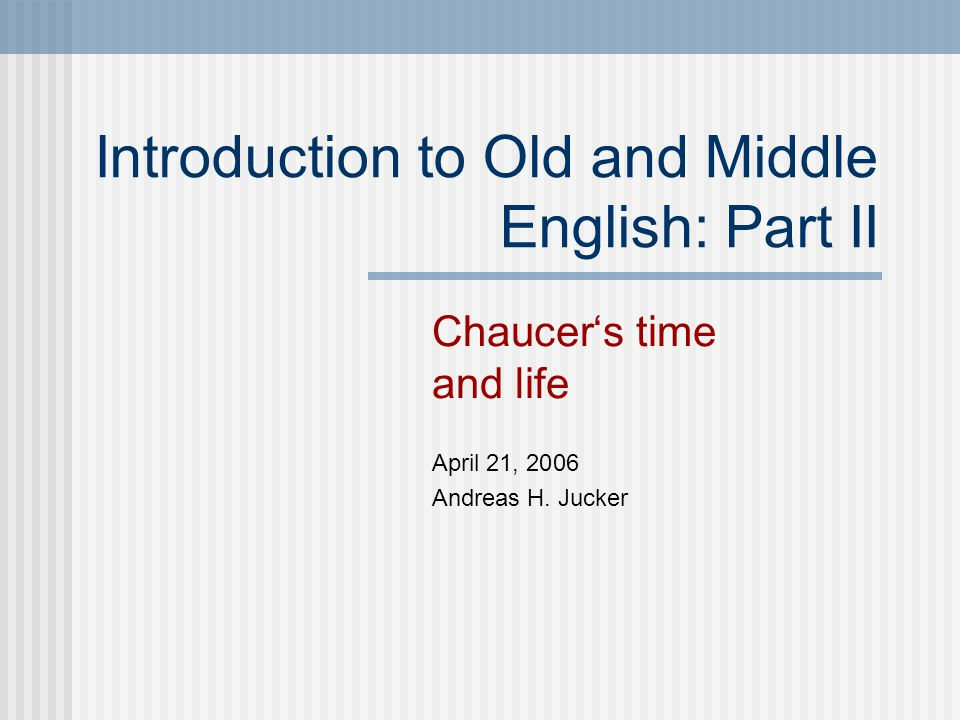 Introduction to Old and Middle English: Part II Chaucer's time and life April 21, 2006 Andreas H.