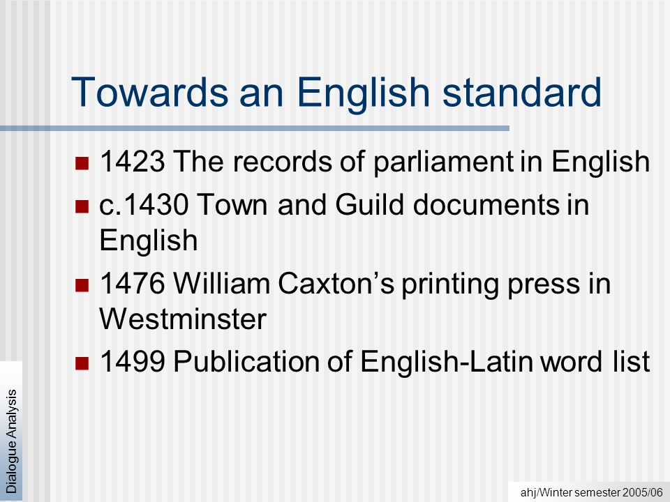 ahj/Winter semester 2005/06 Dialogue Analysis Towards an English standard 1423 The records of parliament in English c.1430 Town and Guild documents in English 1476 William Caxton's printing press in Westminster 1499 Publication of English-Latin word list