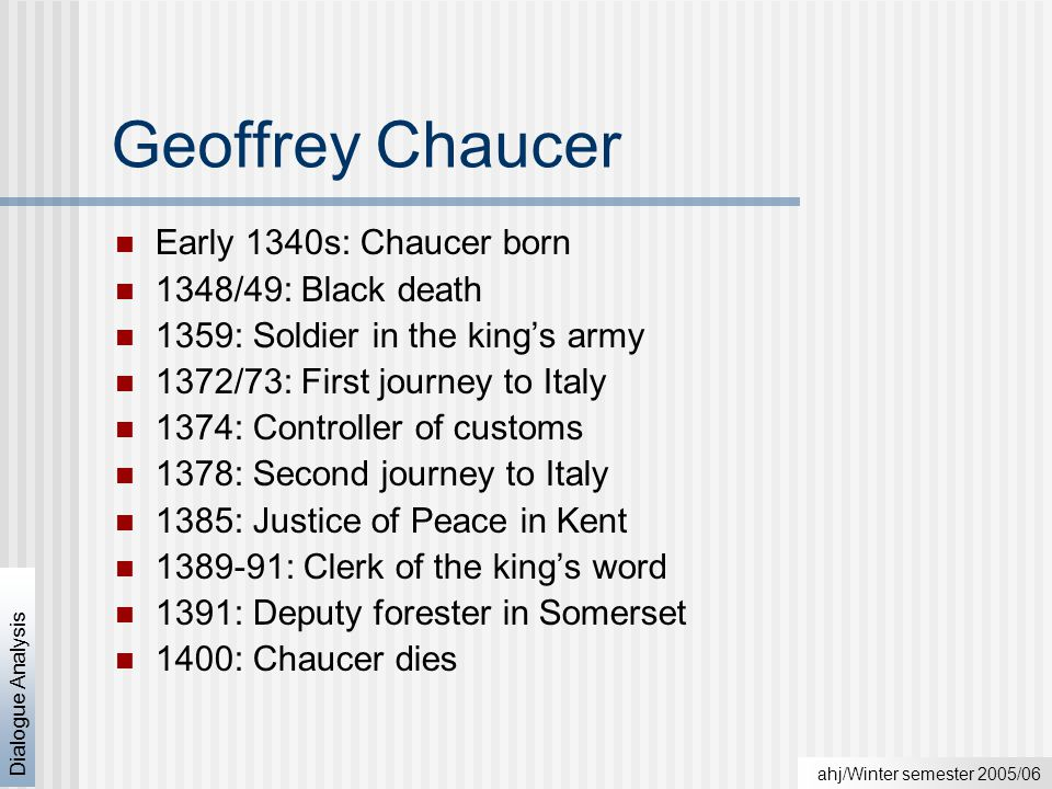 ahj/Winter semester 2005/06 Dialogue Analysis Geoffrey Chaucer Early 1340s: Chaucer born 1348/49: Black death 1359: Soldier in the king's army 1372/73: First journey to Italy 1374: Controller of customs 1378: Second journey to Italy 1385: Justice of Peace in Kent 1389-91: Clerk of the king's word 1391: Deputy forester in Somerset 1400: Chaucer dies