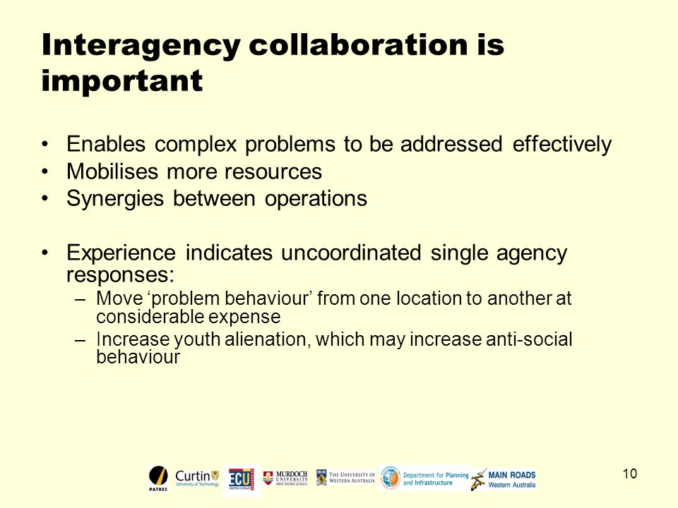 10 Interagency collaboration is important Enables complex problems to be addressed effectively Mobilises more resources Synergies between operations Experience indicates uncoordinated single agency responses: –Move 'problem behaviour' from one location to another at considerable expense –Increase youth alienation, which may increase anti-social behaviour