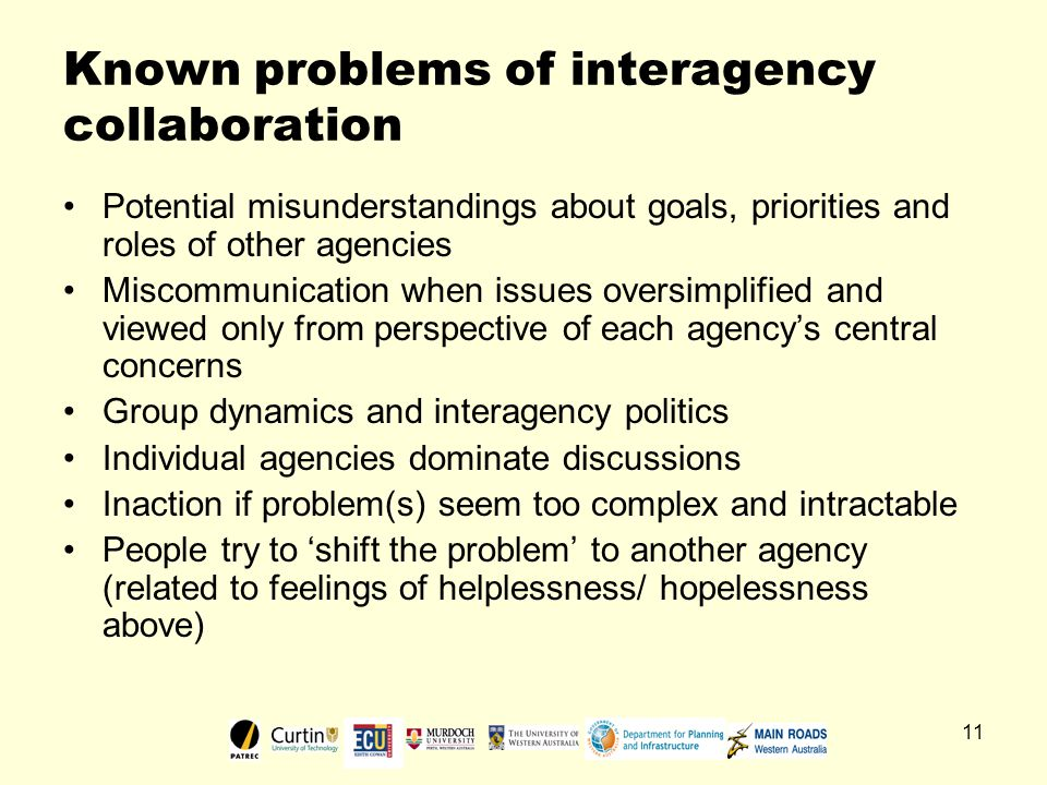 11 Known problems of interagency collaboration Potential misunderstandings about goals, priorities and roles of other agencies Miscommunication when issues oversimplified and viewed only from perspective of each agency's central concerns Group dynamics and interagency politics Individual agencies dominate discussions Inaction if problem(s) seem too complex and intractable People try to 'shift the problem' to another agency (related to feelings of helplessness/ hopelessness above)