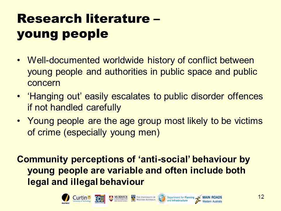 12 Research literature – young people Well-documented worldwide history of conflict between young people and authorities in public space and public concern 'Hanging out' easily escalates to public disorder offences if not handled carefully Young people are the age group most likely to be victims of crime (especially young men) Community perceptions of 'anti-social' behaviour by young people are variable and often include both legal and illegal behaviour