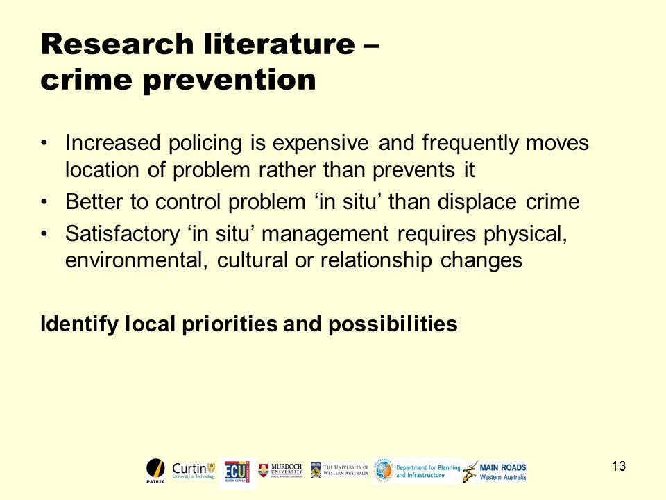 13 Research literature – crime prevention Increased policing is expensive and frequently moves location of problem rather than prevents it Better to control problem 'in situ' than displace crime Satisfactory 'in situ' management requires physical, environmental, cultural or relationship changes Identify local priorities and possibilities