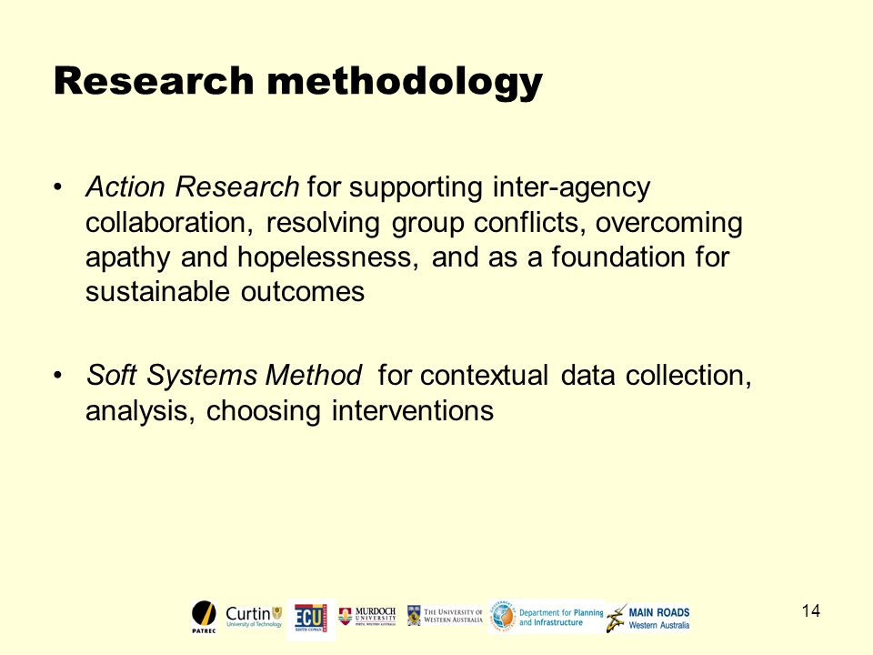 14 Research methodology Action Research for supporting inter-agency collaboration, resolving group conflicts, overcoming apathy and hopelessness, and as a foundation for sustainable outcomes Soft Systems Method for contextual data collection, analysis, choosing interventions