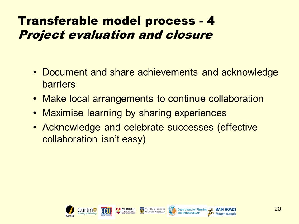 20 Transferable model process - 4 Project evaluation and closure Document and share achievements and acknowledge barriers Make local arrangements to continue collaboration Maximise learning by sharing experiences Acknowledge and celebrate successes (effective collaboration isn't easy)