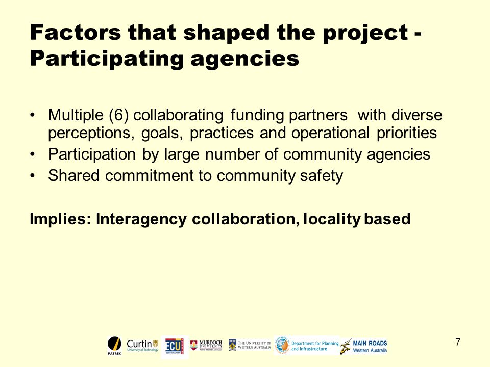 7 Factors that shaped the project - Participating agencies Multiple (6) collaborating funding partners with diverse perceptions, goals, practices and operational priorities Participation by large number of community agencies Shared commitment to community safety Implies: Interagency collaboration, locality based