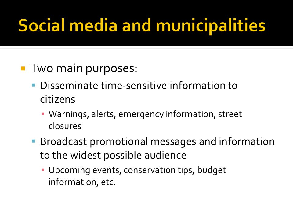  Two main purposes:  Disseminate time-sensitive information to citizens ▪ Warnings, alerts, emergency information, street closures  Broadcast promotional messages and information to the widest possible audience ▪ Upcoming events, conservation tips, budget information, etc.