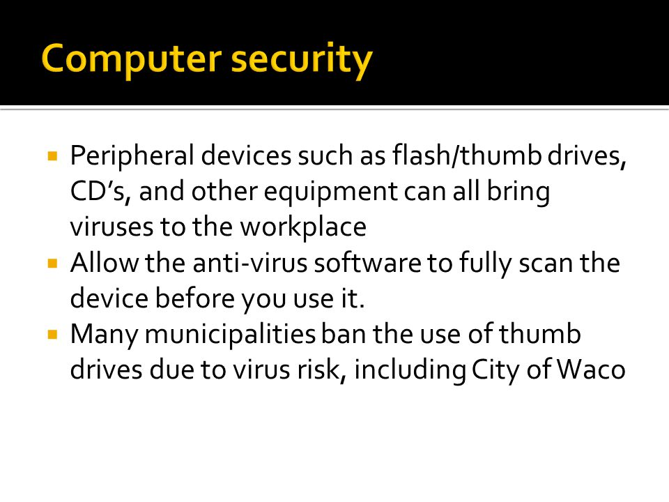  Peripheral devices such as flash/thumb drives, CD's, and other equipment can all bring viruses to the workplace  Allow the anti-virus software to fully scan the device before you use it.