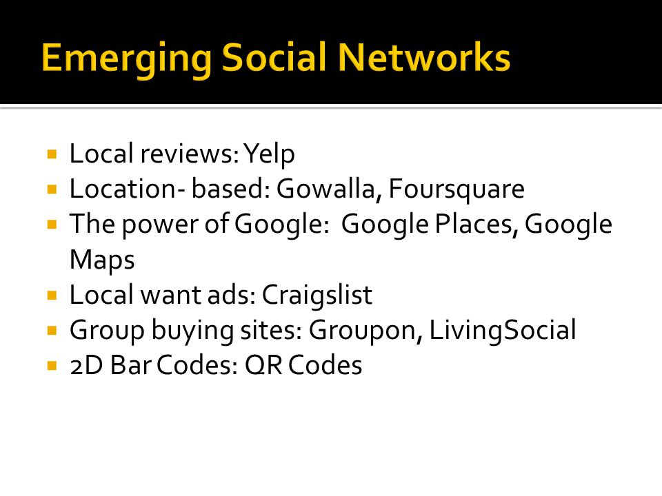  Local reviews: Yelp  Location- based: Gowalla, Foursquare  The power of Google: Google Places, Google Maps  Local want ads: Craigslist  Group buying sites: Groupon, LivingSocial  2D Bar Codes: QR Codes