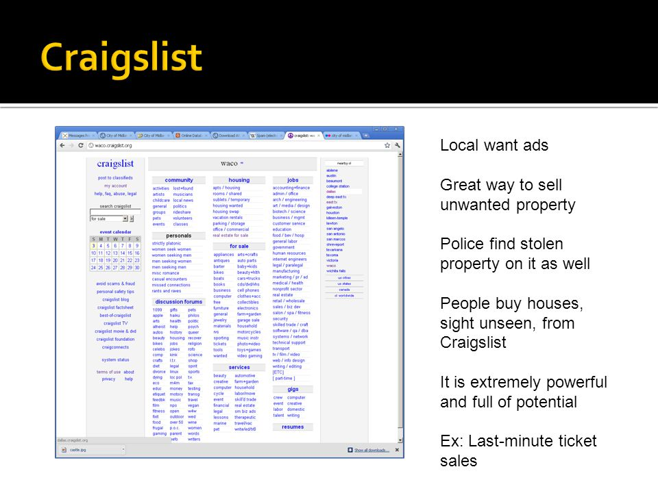 Local want ads Great way to sell unwanted property Police find stolen property on it as well People buy houses, sight unseen, from Craigslist It is extremely powerful and full of potential Ex: Last-minute ticket sales