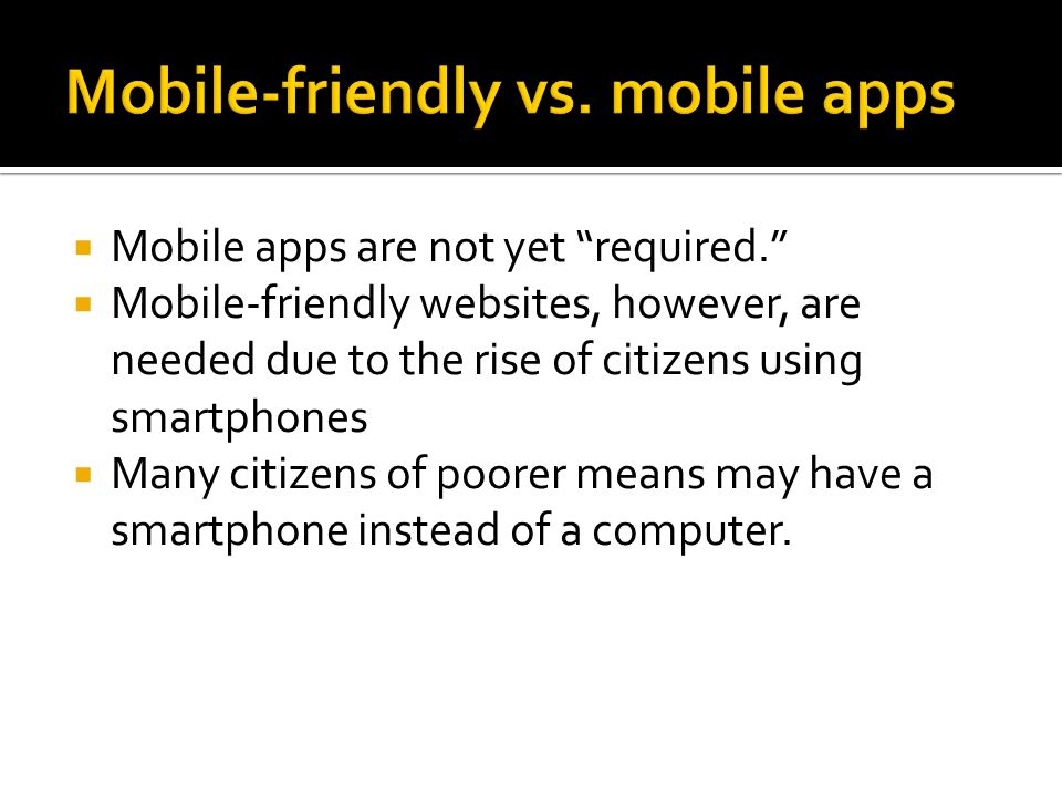  Mobile apps are not yet required.  Mobile-friendly websites, however, are needed due to the rise of citizens using smartphones  Many citizens of poorer means may have a smartphone instead of a computer.