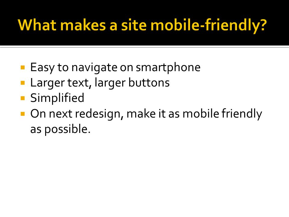  Easy to navigate on smartphone  Larger text, larger buttons  Simplified  On next redesign, make it as mobile friendly as possible.