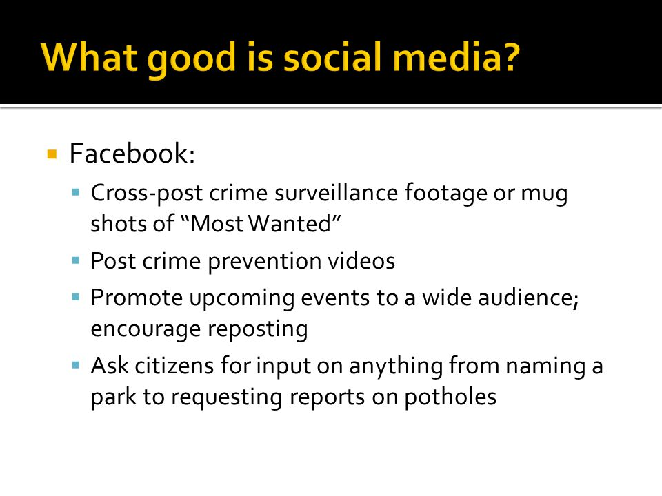  Facebook:  Cross-post crime surveillance footage or mug shots of Most Wanted  Post crime prevention videos  Promote upcoming events to a wide audience; encourage reposting  Ask citizens for input on anything from naming a park to requesting reports on potholes