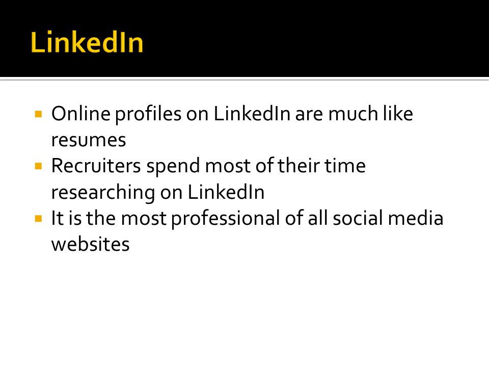  Online profiles on LinkedIn are much like resumes  Recruiters spend most of their time researching on LinkedIn  It is the most professional of all social media websites