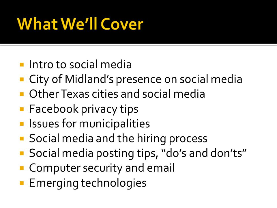  Intro to social media  City of Midland's presence on social media  Other Texas cities and social media  Facebook privacy tips  Issues for municipalities  Social media and the hiring process  Social media posting tips, do's and don'ts  Computer security and email  Emerging technologies
