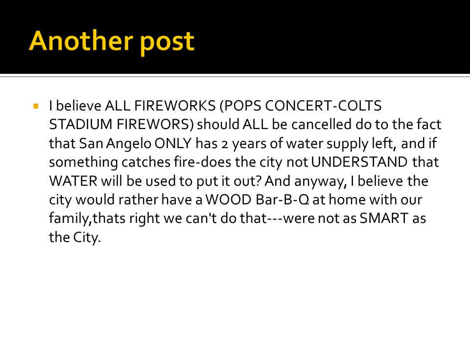  I believe ALL FIREWORKS (POPS CONCERT-COLTS STADIUM FIREWORS) should ALL be cancelled do to the fact that San Angelo ONLY has 2 years of water supply left, and if something catches fire-does the city not UNDERSTAND that WATER will be used to put it out.