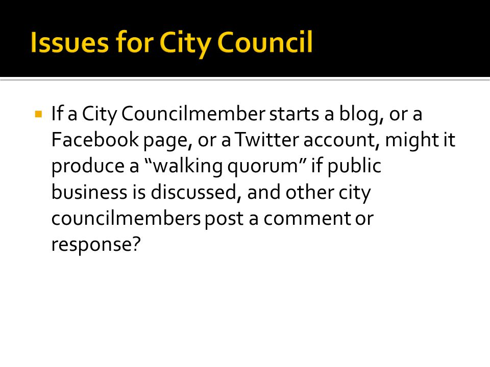  If a City Councilmember starts a blog, or a Facebook page, or a Twitter account, might it produce a walking quorum if public business is discussed, and other city councilmembers post a comment or response