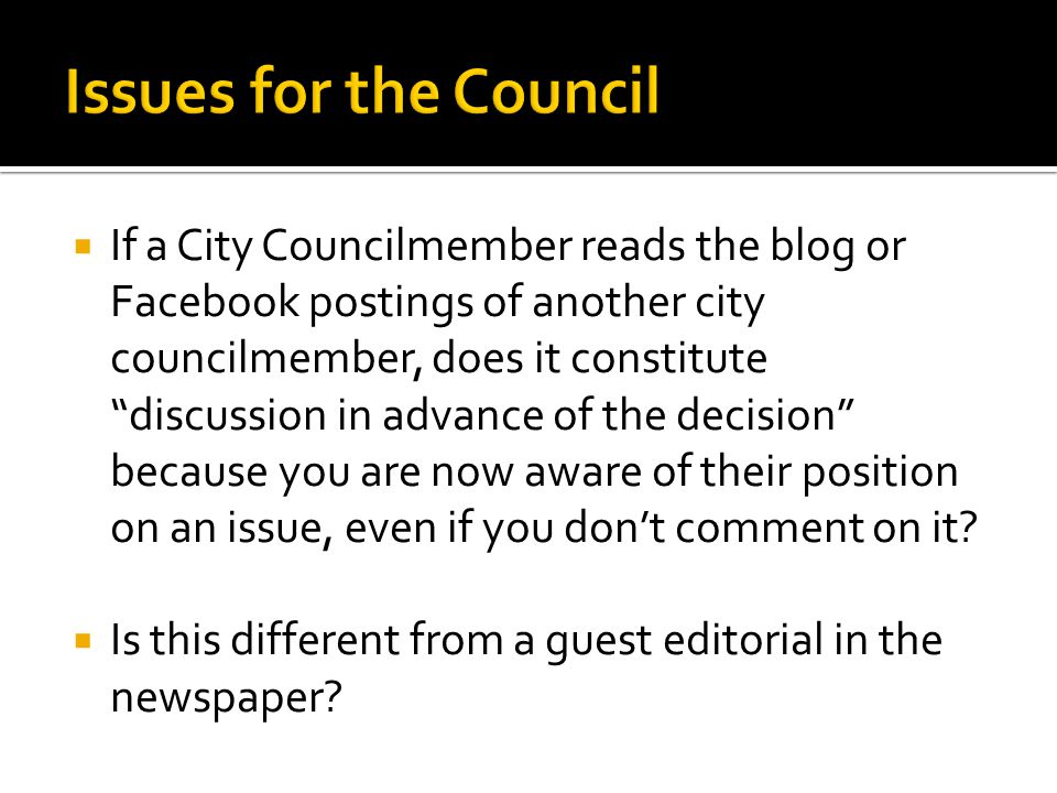  If a City Councilmember reads the blog or Facebook postings of another city councilmember, does it constitute discussion in advance of the decision because you are now aware of their position on an issue, even if you don't comment on it.