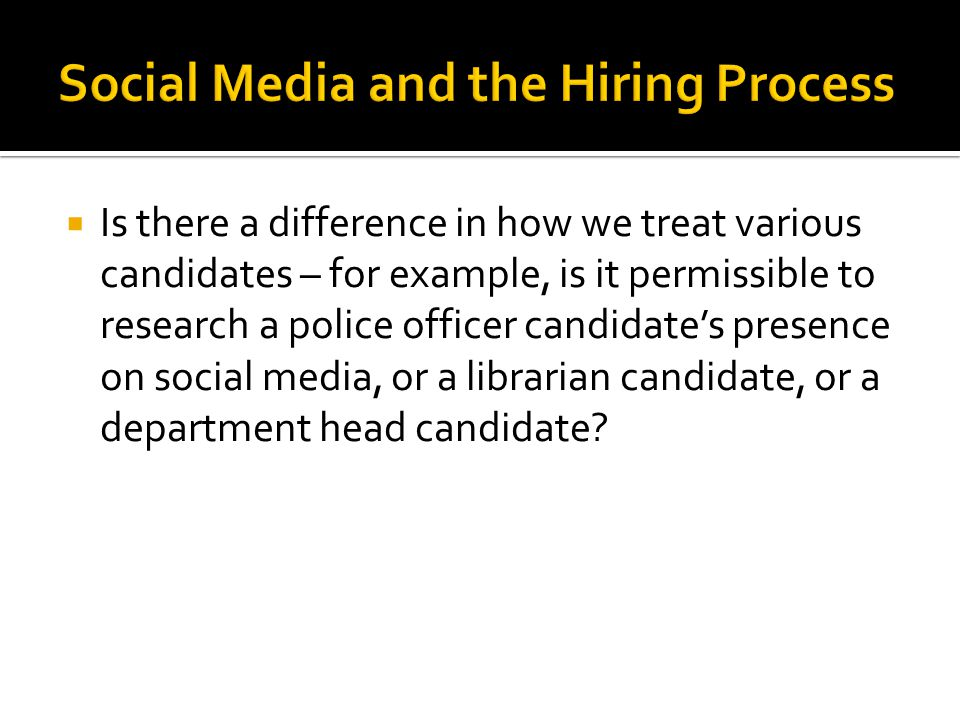  Is there a difference in how we treat various candidates – for example, is it permissible to research a police officer candidate's presence on social media, or a librarian candidate, or a department head candidate